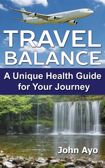 TRAVEL BALANCE: A Unique Health Guide for Your Journey ebook by John Ayo