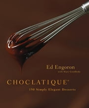 Choclatique - 150 Simply Elegant Desserts ebook by Ed Engoron,Mary Goodbody