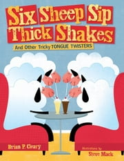 Six Sheep Sip Thick Shakes - And Other Tricky Tongue Twisters ebook by Brian P. Cleary,Steve  Mack