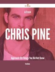 A Fresh Chris Pine Approach - 155 Things You Did Not Know ebook by Paul Dodson