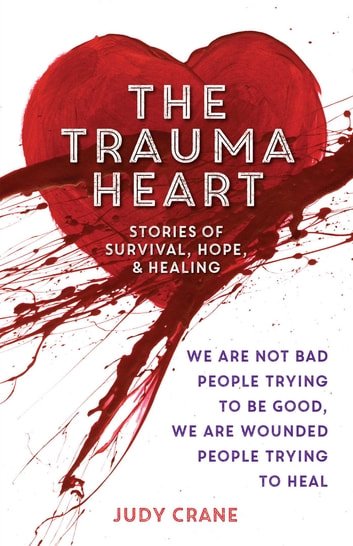 The Trauma Heart - We Are Not Bad People Trying to Be Good, We Are Wounded People Trying to Heal--Stories of Survival, Hope, and Healing ebook by Judy Crane