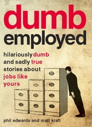 Dumbemployed - Hilariously Dumb and Sadly True Stories about Jobs Like Yours ebook by Phil Edwards,Matt Kraft