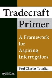 Tradecraft Primer: A Framework for Aspiring Interrogators ebook by Topalian, Paul Charles