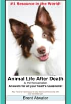 Animal Life after Death & Animal Reincarnation- Everything You Always wanted to Know! After-Death Do Animals Go to Heaven? ebook by Brent Atwater