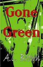 Gone Green ebook by A.L. Brown