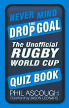 Never Mind the Drop Goal - The Unofficial Rugby World Cup Quiz Book ebook by Phil Ascough