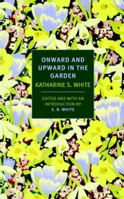 Onward and Upward in the Garden ebook by E.B. White,Katherine S. White