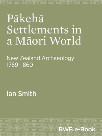 Pākehā Settlements in a Māori World - New Zealand Archaeology 17691860 ebook by Ian Smith