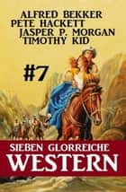 Sieben glorreiche Western #7 ebook by Alfred Bekker, Pete Hackett, Timothy Kid,...