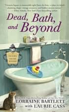 Dead, Bath, and Beyond ebook by Lorraine Bartlett, Laurie Cass