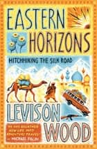 Eastern Horizons - Shortlisted for the 2018 Edward Stanford Award ebook by Levison Wood