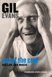 Gil Evans: Out of the Cool - His Life and Music ebook by Stephanie Stein Crease