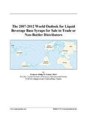 The 2007-2012 World Outlook for Liquid Beverage Base Syrups for Sale to Trade or Non-Bottler Distributors ebook by ICON Group International, Inc.