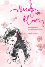 Beauty in Bloom - A collection of beautiful inspirations ebook by Natalie Bloom