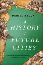 A History of Future Cities ebook by Daniel Brook
