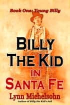 Billy the Kid in Santa Fe: Wild West History, Outlaw Legends, and the City at the End of the Santa Fe Trail. A Non-Fiction Trilogy. Book One: Young Billy ebook by Lynn Michelsohn