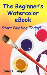 The Beginner's Watercolor E-Book: Start Painting Today ebook by Janice Tingum