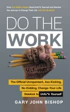Do the Work - The Official Unrepentant, Ass-Kicking, No-Kidding, Change-Your-Life Sidekick to Unfu*k Yourself ebook by Gary John Bishop