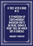 A Tree with a Bird in it: : A Symposium of Contemporary American Poets on Being Shown a Pear-tree on Which Sat a Grackle ebook by Margaret Widdemer