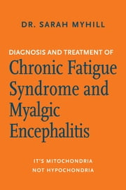 Diagnosis and Treatment of Chronic Fatigue Syndrome and Myalgic Encephalitis - It's Mitochondria, Not Hypochondria ebook by Dr. Sarah Myhill