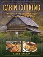 Cabin Cooking - Delicious Easy-to-Fix Recipes for Camp Cabin or Trail ebook by Kate Fiduccia