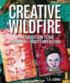 Creative Wildfire: An Introduction to Art Journaling - Basics and Beyond ebook by LK Ludwig