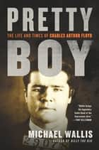 Pretty Boy: The Life and Times of Charles Arthur Floyd ebook by Michael Wallis