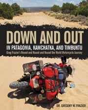 Down and Out in Patagonia, Kamchatka, and Timbuktu - Greg Frazier's Round and Round and Round the World Motorcycle Journey ebook by Dr. Gregory W. Frazier