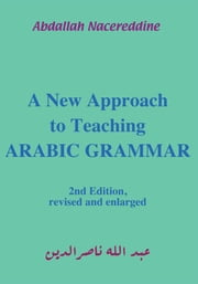 A New Approach to Teaching Arabic Grammar ebook by Abdallah Nacereddine