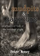 mudpits & saviours - allegorical look at the universal plight ebook by Peter Money