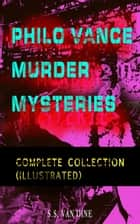 PHILO VANCE MURDER MYSTERIES - Complete Collection (Illustrated) - The Benson Murder Case, The Canary Murder Case, The Greene Murder Case, The Bishop Murder Case, The Scarab Murder Case, The Kennel Murder Case, The Dragon Murder Case, The Casino Murder Case… ebook by S.S. Van Dine