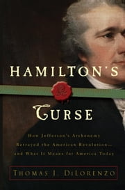 Hamilton's Curse - How Jefferson's Arch Enemy Betrayed the American Revolution--and What It Means for Americans Today ebook by Thomas J. Dilorenzo
