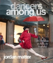 Dancers Among Us - A Celebration of Joy in the Everyday ebook by Jordan Matter