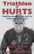 Triathlon - It HURTS - Inspiring stories on the path to becoming an Ironman ebook by Gary Smith, Justin Roberts