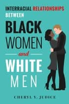 Interracial Relationships Between Black Women and White Men ebook by Cheryl Y. Judice