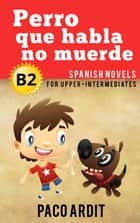 Perro que habla no muerde - Spanish Readers for Upper Intermediates (B2) - Spanish Novels Series ebook by Paco Ardit