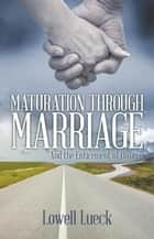 Maturation Through Marriage - And the Enticement of Divorce ebook by Lowell Lueck