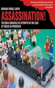 Assassination! - The Brick Chronicle of Attempts on the Lives of Twelve US Presidents ebook by Brendan Powell Smith