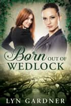 Born Out of Wedlock ebook by Lyn Gardner