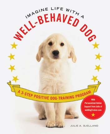 Imagine Life with a Well-Behaved Dog - A 3-Step Positive Dog-Training Program ebook by Julie A. Bjelland
