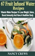 67 Fruit Infused Water Recipes - Vitamin Water Recipes To Lose Weight, Detox, Boost Immunity And Have A Healthier Body ebook by Nancy Crews