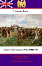 Napoleon's Campaign in Poland, 1806–1807 ebook by Francis Loraine Petre O.B.E