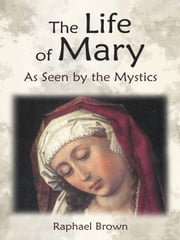 The Life of Mary As Seen by the Mystics ebook by Raphael Brown,Raphael Brown,Anne Catherine Emmerich,Mary of Agreda,James Tissot