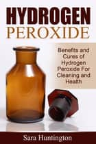 Hydrogen Peroxide: Benefits and Cures of Hydrogen Peroxide For Cleaning and Health ebook by Sara Huntington