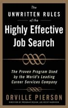 The Unwritten Rules of the Highly Effective Job Search: The Proven Program Used by the World's Leading Career Services Company : The Proven Program Used by the World's Leading Career Services Company: The Proven Program Used by the World& - The Proven Program Used by the World's Leading Career Services Company ebook by Orville Pierson