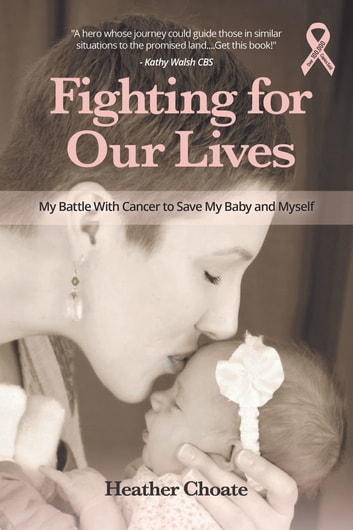 Fighting for Our Lives - My Battle With Cancer to Save My Baby and Myself ebook by Heather Choate