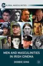 Men and Masculinities in Irish Cinema ebook by D. Ging