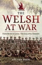 The Welsh at War - From Mons to Loos & the Gallipoli Tragedy ebook by Steven John