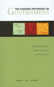 The Evolving Physiology of Government - Canadian Public Administration in Transition ebook by O. P. Dwivedi, Tim A. Mau, Byron M. Sheldrick