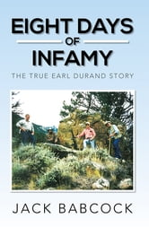Eight Days of Infamy - The True Earl Durand Story ebook by Jack Babcock